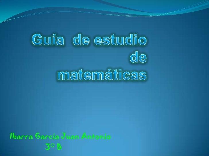 Guía  de estudio de   matemáticas<br />Ibarra García Juan Antonio<br />3° B     <br />
