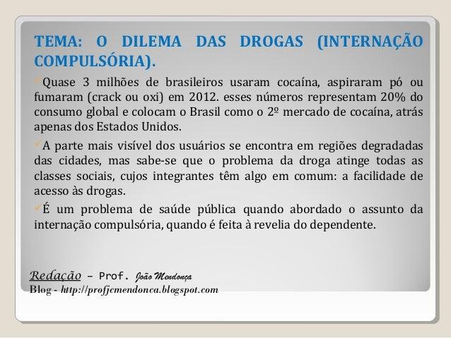 Redação – Prof. João Mendonça Blog - http://profjcmendonca.blogspot.com TEMA: O DILEMA DAS DROGAS (INTERNAÇÃO COMPULSÓRIA)...