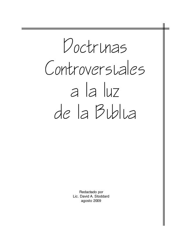 Doctrinas Controversiales a la luz de la Biblia Redactado por Lic. David A. Stoddard agosto 2009