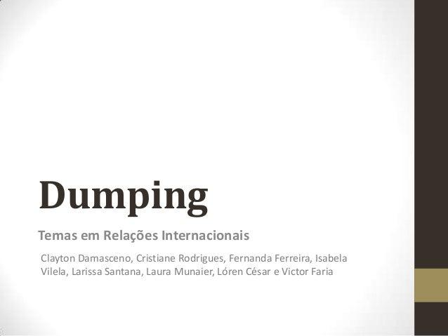 Dumping Temas em Relações Internacionais Clayton Damasceno, Cristiane Rodrigues, Fernanda Ferreira, Isabela Vilela, Lariss...