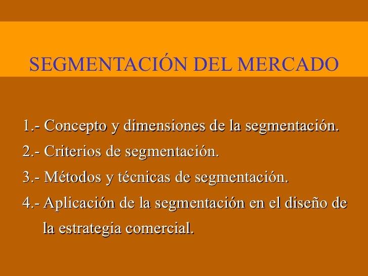 SEGMENTACIÓN DEL MERCADO 1.- Concepto y dimensiones de la segmentación. 2.- Criterios de segmentación. 3.- Métodos y técni...