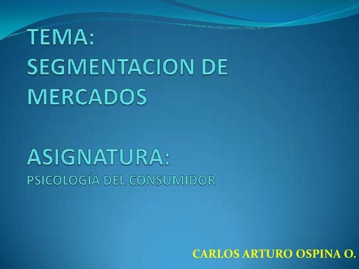 TEMA:SEGMENTACION DE MERCADOSASIGNATURA:PSICOLOGÍA DEL CONSUMIDOR<br />CARLOS ARTURO OSPINA O.<br />