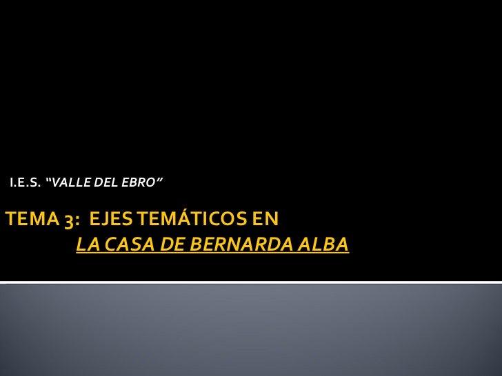 """TEMA 3:  EJES TEMÁTICOS EN    LA CASA DE BERNARDA ALBA   <ul><li>I.E.S.  """"VALLE DEL EBRO"""" </li></ul>"""