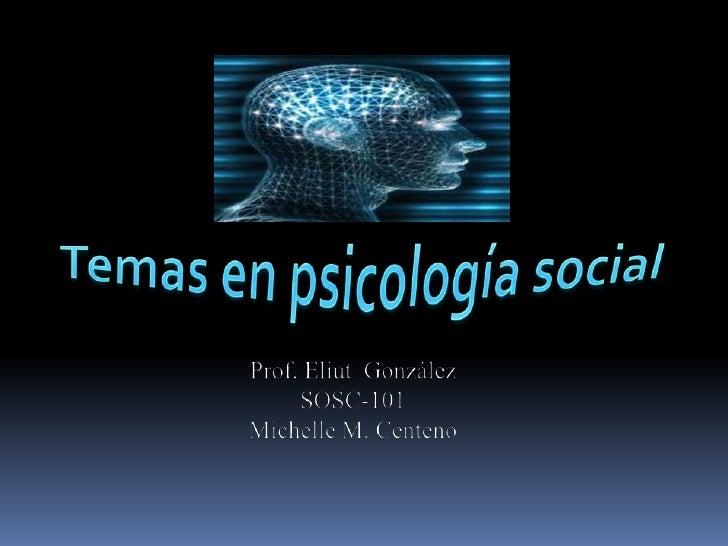 Temas en psicología social<br />Prof. Eliut  González<br />SOSC-101<br />Michelle M. Centeno<br />
