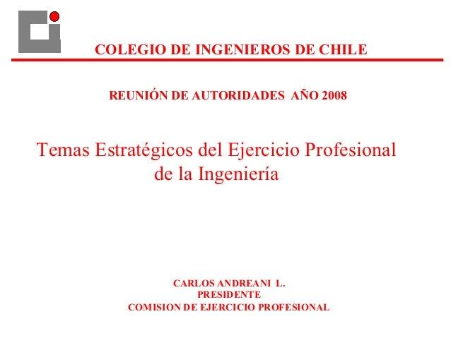 COLEGIO DE INGENIEROS DE CHILE CARLOS ANDREANI L. PRESIDENTE COMISION DE EJERCICIO PROFESIONAL REUNIÓN DE AUTORIDADES AÑO ...