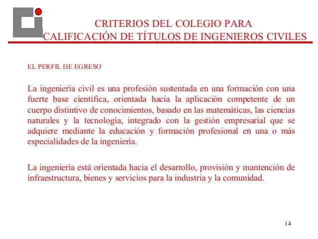 CRITERIOS DEL COLEGIO PARA CALIFICACIÓN DE TÍTULOS DE INGENIEROS CIVILES EL PERFIL DE EGRESO La ingeniería civil es una pr...