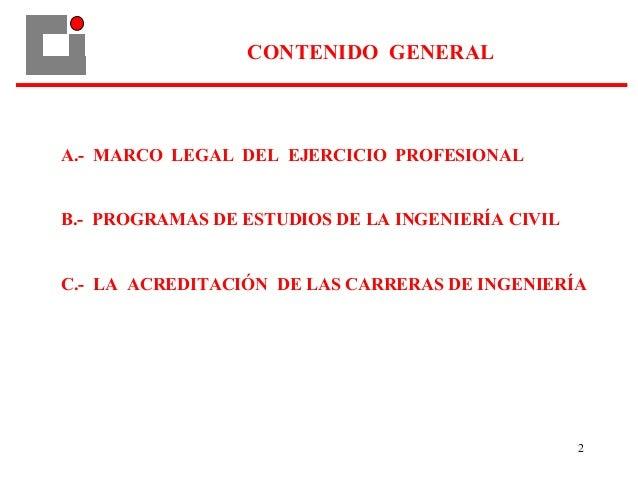 2 CONTENIDO GENERAL A.- MARCO LEGAL DEL EJERCICIO PROFESIONAL B.- PROGRAMAS DE ESTUDIOS DE LA INGENIERÍA CIVIL C.- LA ACRE...