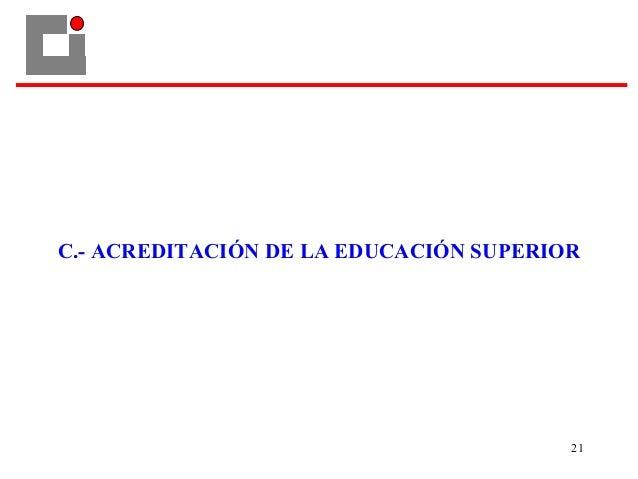 C.- ACREDITACIÓN DE LA EDUCACIÓN SUPERIOR 21