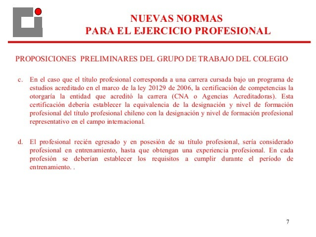 7 PROPOSICIONES PRELIMINARES DEL GRUPO DE TRABAJO DEL COLEGIO c. En el caso que el título profesional corresponda a una ca...