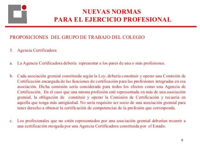 9 PROPOSICIONES DEL GRUPO DE TRABAJO DEL COLEGIO 5. Agencia Certificadora a. La Agencia Certificadora debería representar ...