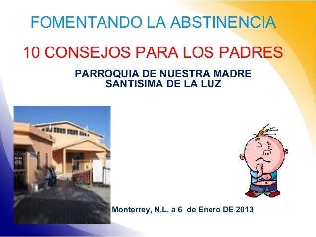 FOMENTANDO LA ABSTINENCIA 10 CONSEJOS PARA LOS PADRES PARROQUIA DE NUESTRA MADRE SANTISIMA DE LA LUZ  Monterrey, N.L. a 6 ...