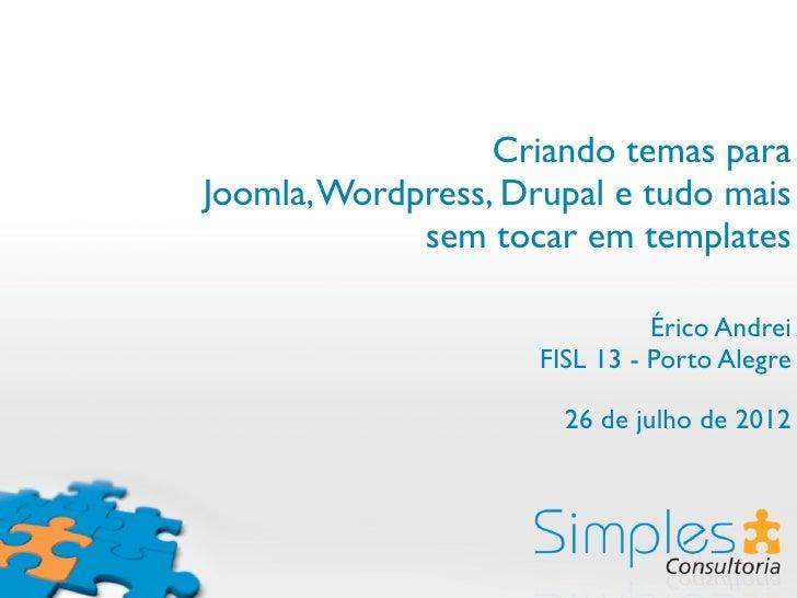 Criando temas paraJoomla, Wordpress, Drupal e tudo mais             sem tocar em templates                               É...