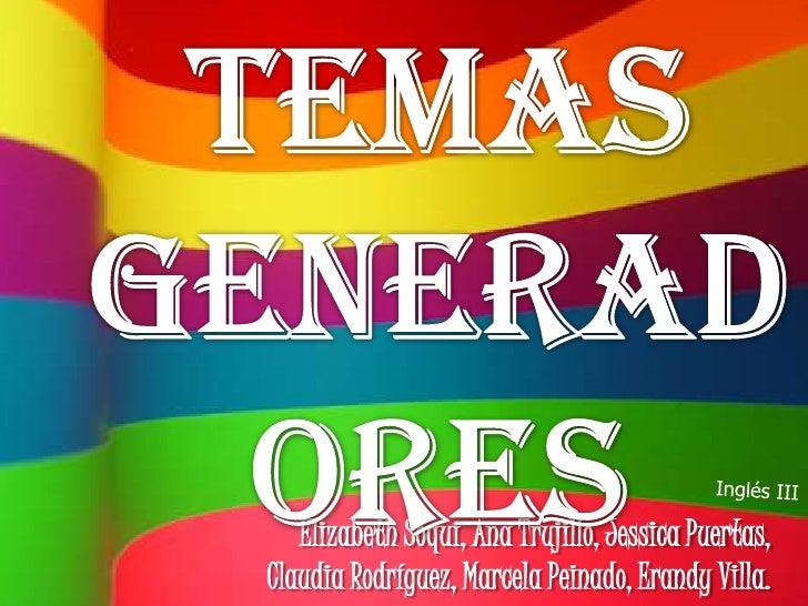 Temas Generadores<br />Inglés III<br />Elizabeth Soqui, Ana Trujillo, Jessica Puertas, Claudia Rodríguez, Marcela Peinado,...