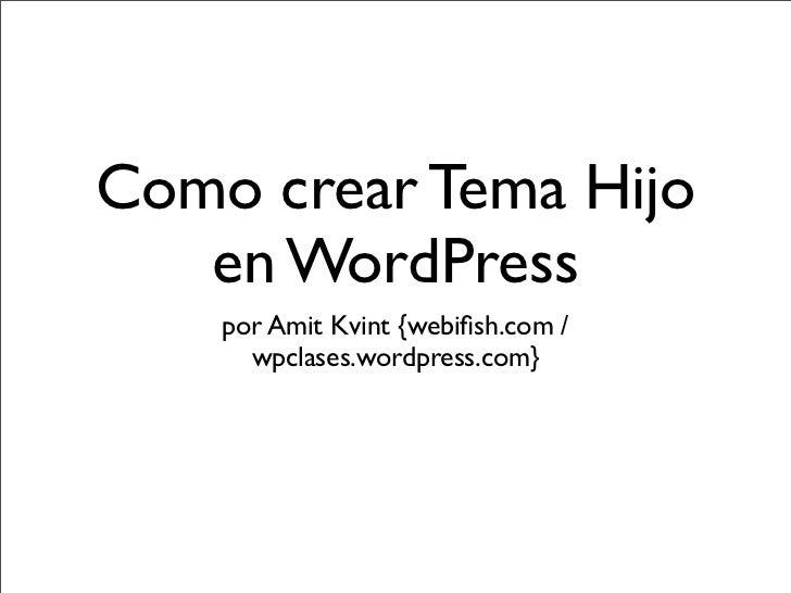 Como crear Tema Hijo   en WordPress    por Amit Kvint {webifish.com /      wpclases.wordpress.com}