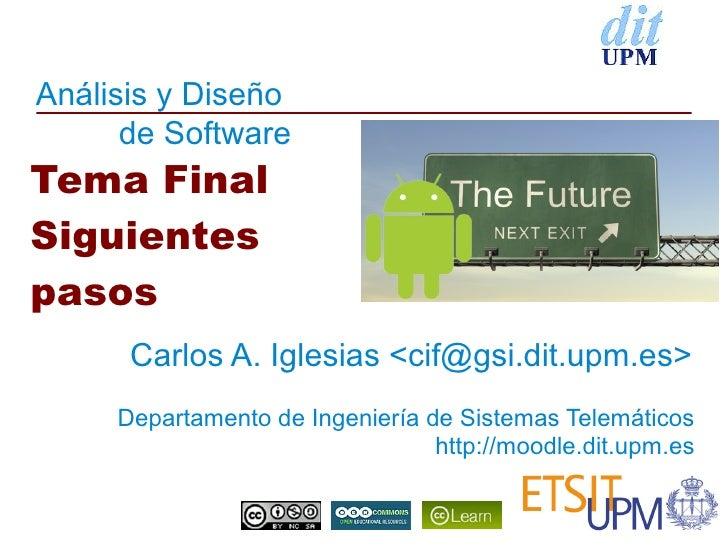 Análisis y Diseño      de SoftwareTema FinalSiguientespasos      Carlos A. Iglesias <cif@gsi.dit.upm.es>     Departamento ...