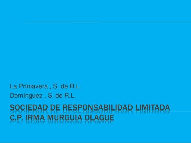SOCIEDAD DE RESPONSABILIDAD LIMITADA C.P. IRMA MURGUIA OLAGUE La Primavera , S. de R.L. Domínguez , S. de R.L.