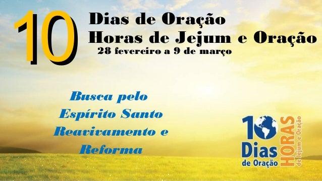 10     Dias de Oração     Horas de Jejum e Oração      28 fevereiro a 9 de março   Busca pelo Espírito Santo Reavivamento ...