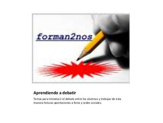 Aprendiendo a debatirTemas para introducir el debate entre los alumnos y trabajar de estamanera futuras aportaciones a for...