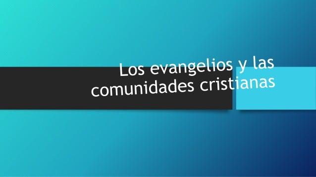 Los evangelios y las comunidades Las comunidades y la tradición oral Hechos históricos de la vida, ministerio y pasión de ...