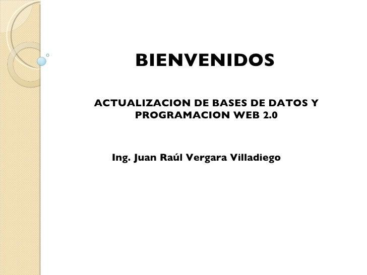 BIENVENIDOS ACTUALIZACION DE BASES DE DATOS Y PROGRAMACION WEB 2.0 Ing. Juan Raúl Vergara Villadiego