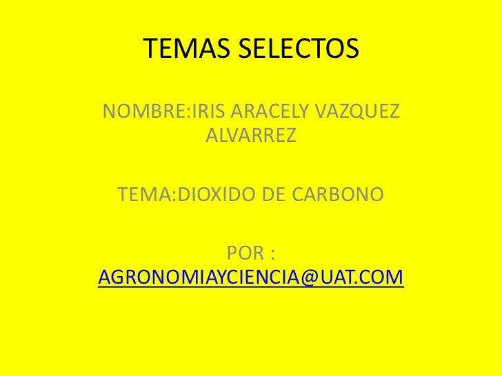 TEMAS SELECTOS<br />NOMBRE:IRIS ARACELY VAZQUEZ ALVARREZ<br />TEMA:DIOXIDO DE CARBONO<br />POR : AGRONOMIAYCIENCIA@UAT.COM...
