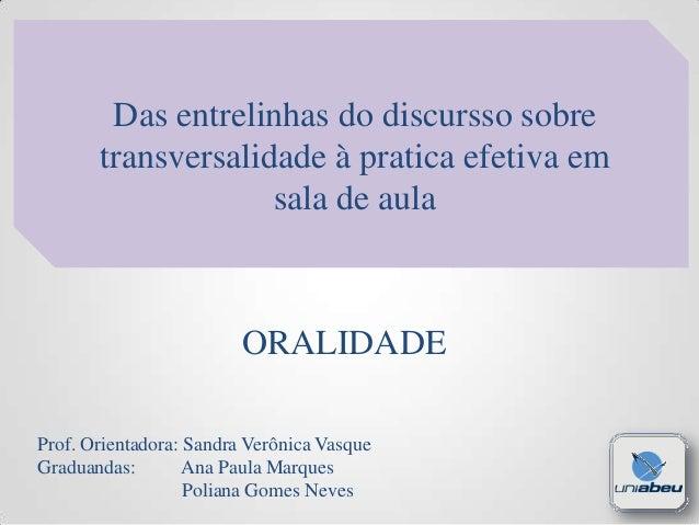 Das entrelinhas do discursso sobre transversalidade à pratica efetiva em sala de aula  ORALIDADE Prof. Orientadora: Sandra...