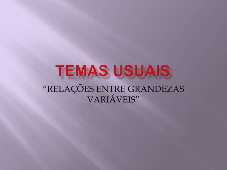 """TEMAS USUAIS<br />""""RELAÇÕES ENTRE GRANDEZAS VARIÁVEIS""""<br />"""