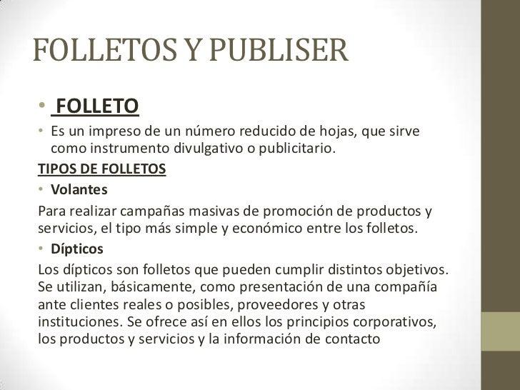 FOLLETOS Y PUBLISER• FOLLETO• Es un impreso de un número reducido de hojas, que sirve  como instrumento divulgativo o publ...