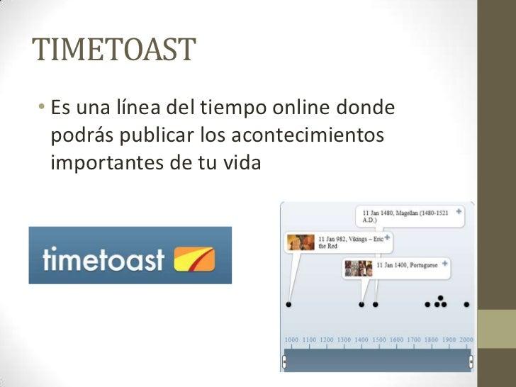 TIMETOAST• Es una línea del tiempo online donde  podrás publicar los acontecimientos  importantes de tu vida