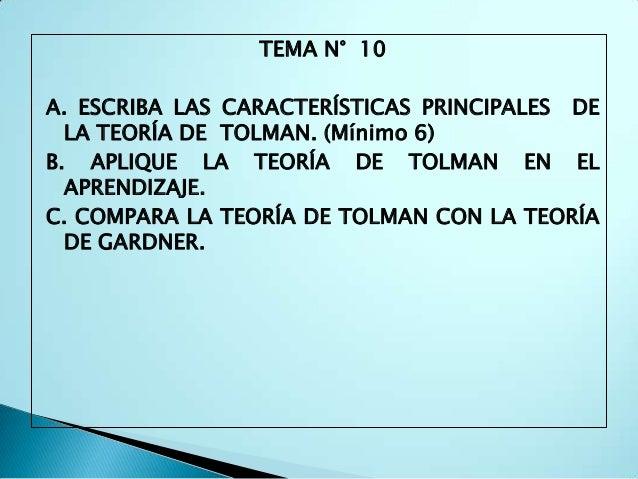 TEMA N° 10A. ESCRIBA LAS CARACTERÍSTICAS PRINCIPALES DE  LA TEORÍA DE TOLMAN. (Mínimo 6)B. APLIQUE LA TEORÍA DE TOLMAN EN ...