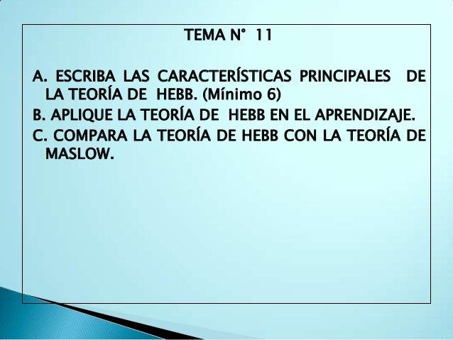 TEMA N° 11A. ESCRIBA LAS CARACTERÍSTICAS PRINCIPALES DE  LA TEORÍA DE HEBB. (Mínimo 6)B. APLIQUE LA TEORÍA DE HEBB EN EL A...