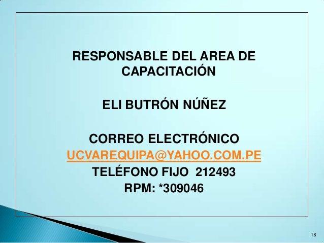 RESPONSABLE DEL AREA DE      CAPACITACIÓN    ELI BUTRÓN NÚÑEZ   CORREO ELECTRÓNICOUCVAREQUIPA@YAHOO.COM.PE   TELÉFONO FIJO...