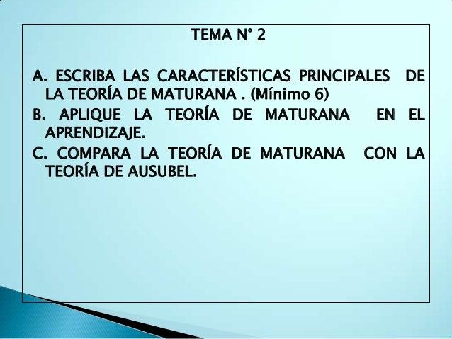 TEMA N° 2A. ESCRIBA LAS CARACTERÍSTICAS PRINCIPALES DE  LA TEORÍA DE MATURANA . (Mínimo 6)B. APLIQUE LA TEORÍA DE MATURANA...