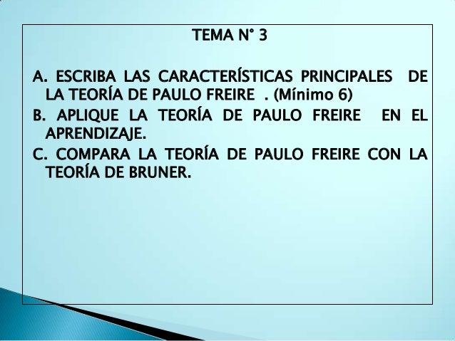 TEMA N° 3A. ESCRIBA LAS CARACTERÍSTICAS PRINCIPALES DE  LA TEORÍA DE PAULO FREIRE . (Mínimo 6)B. APLIQUE LA TEORÍA DE PAUL...