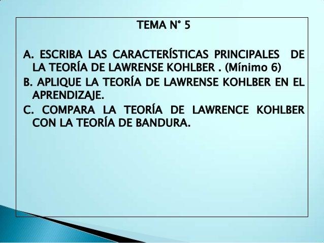 TEMA N° 5A. ESCRIBA LAS CARACTERÍSTICAS PRINCIPALES DE  LA TEORÍA DE LAWRENSE KOHLBER . (Mínimo 6)B. APLIQUE LA TEORÍA DE ...