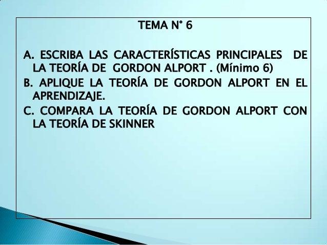 TEMA N° 6A. ESCRIBA LAS CARACTERÍSTICAS PRINCIPALES DE  LA TEORÍA DE GORDON ALPORT . (Mínimo 6)B. APLIQUE LA TEORÍA DE GOR...