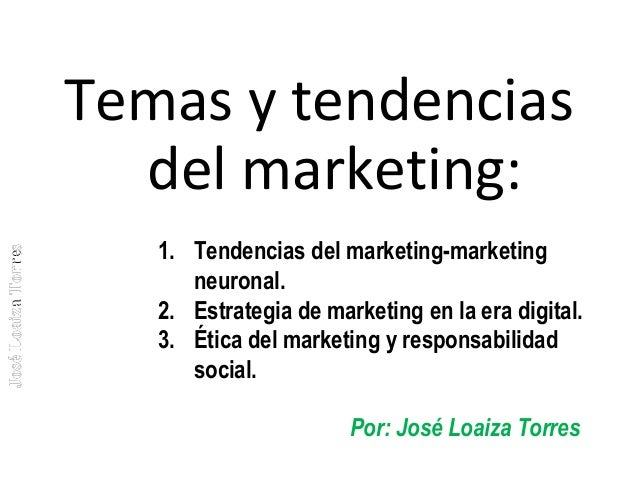 José Loaiza Torres  Temas y tendencias del marketing: 1. Tendencias del marketing-marketing neuronal. 2. Estrategia de mar...