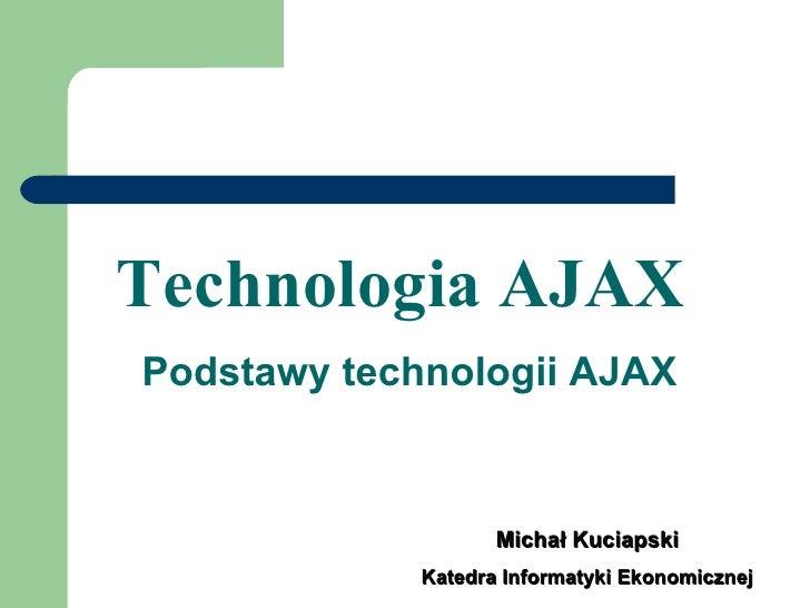 Technologia AJAX   Podstawy technologii AJAX Michał Kuciapski Katedra Informatyki Ekonomicznej