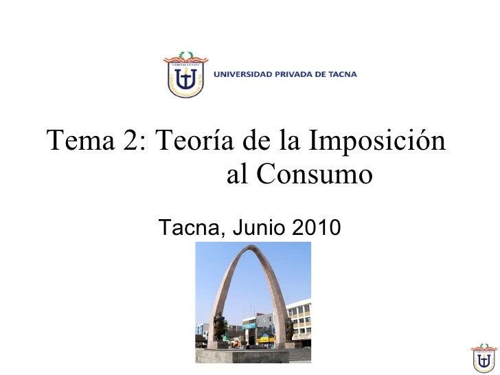 Tema 2: Teoría de la Imposición  al Consumo Tacna, Junio 2010