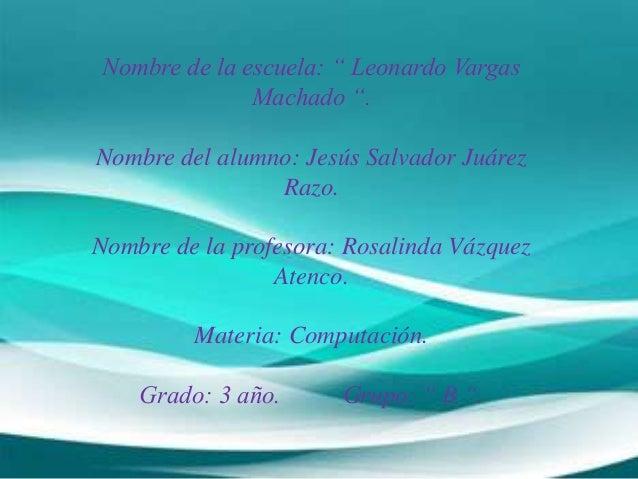 """Nombre de la escuela: """" Leonardo Vargas Machado """". Nombre del alumno: Jesús Salvador Juárez Razo. Nombre de la profesora: ..."""