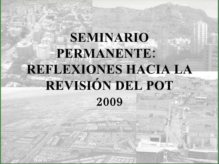 SEMINARIO PERMANENTE:  REFLEXIONES HACIA LA REVISIÓN DEL POT 2009