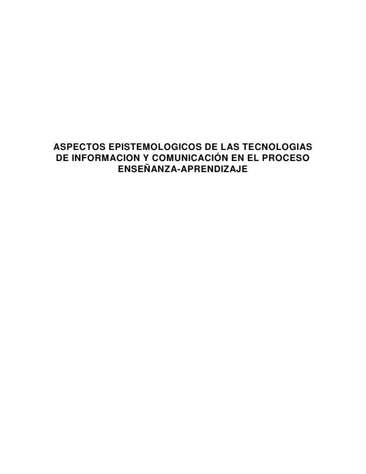 ASPECTOS EPISTEMOLOGICOS DE LAS TECNOLOGIAS DE INFORMACION Y COMUNICACIÓN EN EL PROCESO           ENSEÑANZA-APRENDIZAJE