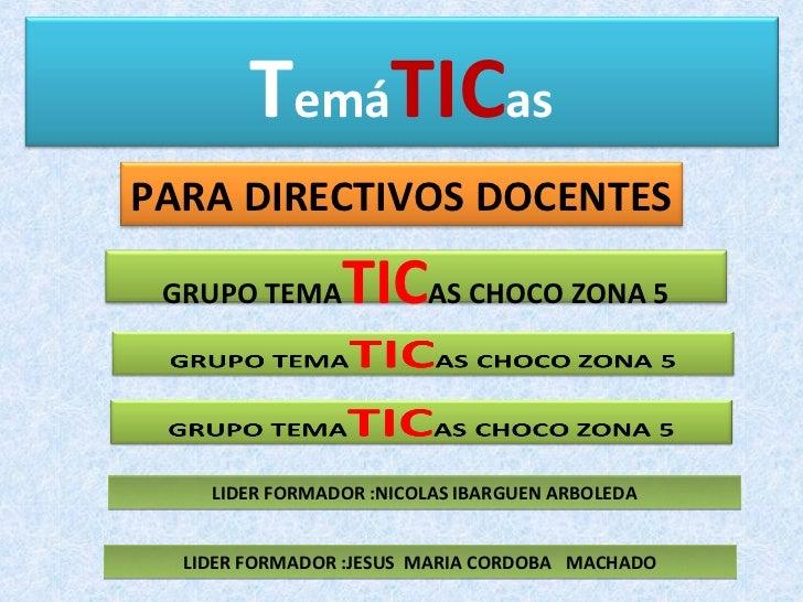 TemáTICasPARA DIRECTIVOS DOCENTES GRUPO TEMA     TICAS CHOCO ZONA 5    LIDER FORMADOR :NICOLAS IBARGUEN ARBOLEDA  LIDER FO...