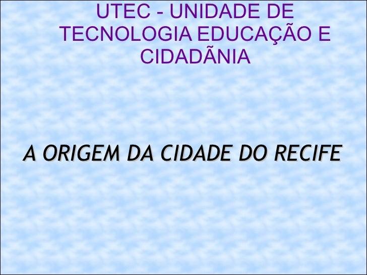 UTEC - UNIDADE DE TECNOLOGIA EDUCAÇÃO E CIDADÃNIA A ORIGEM DA CIDADE DO RECIFE