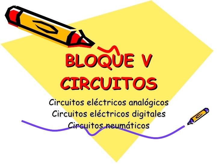 BLOQUE V CIRCUITOS Circuitos eléctricos analógicos Circuitos eléctricos digitales Circuitos neumáticos