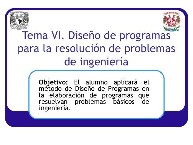 Tema VI. Diseño de programaspara la resolución de problemasde ingenieríaObjetivo: El alumno aplicará elmétodo de Diseño de...