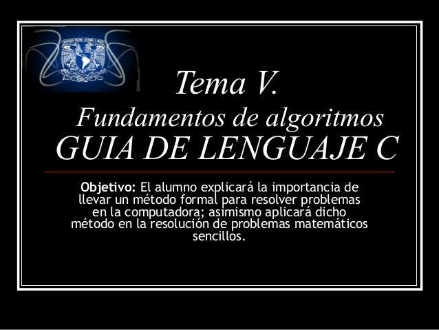 Tema V. Fundamentos de algoritmos  GUIA DE LENGUAJE C Objetivo: El alumno explicará la importancia de llevar un método for...