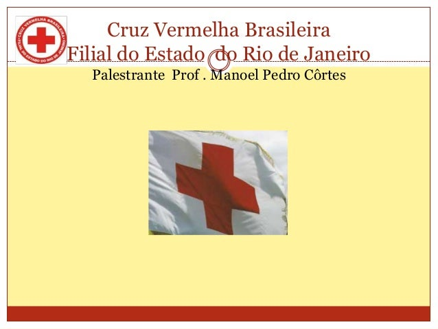 Cruz Vermelha BrasileiraFilial do Estado do Rio de Janeiro  Palestrante Prof . Manoel Pedro Côrtes