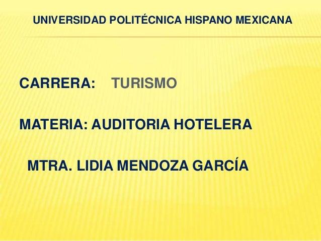 UNIVERSIDAD POLITÉCNICA HISPANO MEXICANACARRERA:     TURISMOMATERIA: AUDITORIA HOTELERAMTRA. LIDIA MENDOZA GARCÍA