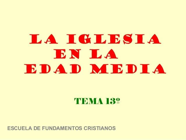 La iglesia      en la    edad media                    TEMA 13ºESCUELA DE FUNDAMENTOS CRISTIANOS